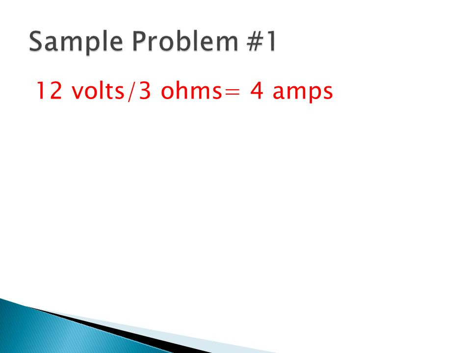 Sample Problem #1 12 volts/3 ohms= 4 amps
