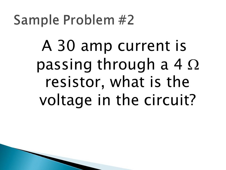 Sample Problem #2 A 30 amp current is passing through a 4 W resistor, what is the voltage in the circuit