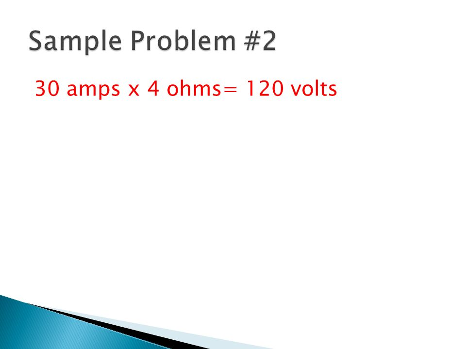 Sample Problem #2 30 amps x 4 ohms= 120 volts