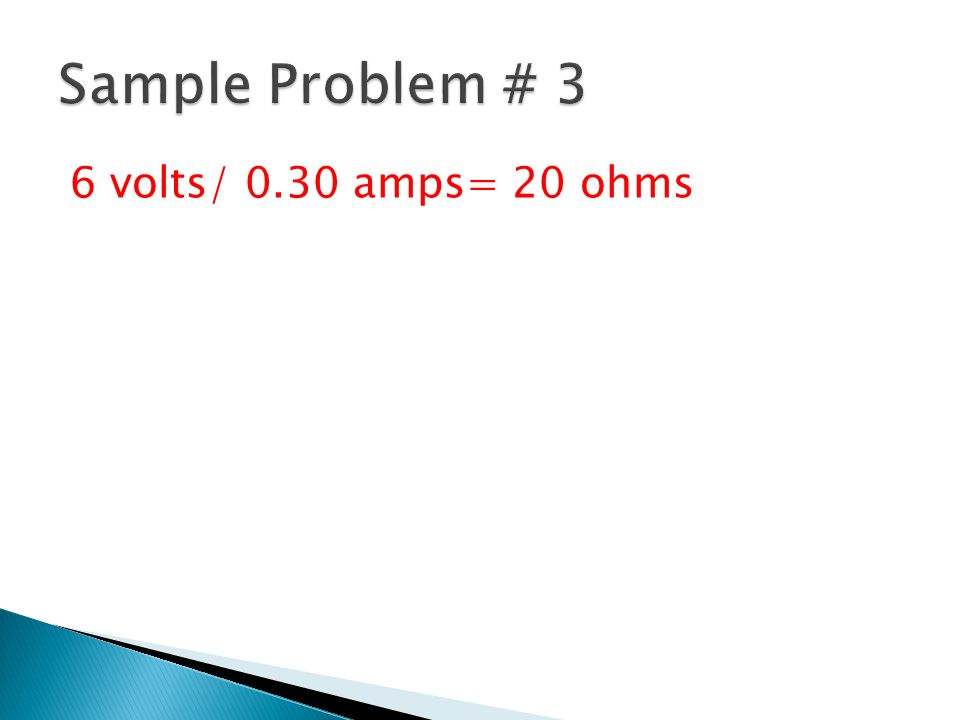 Sample Problem # 3 6 volts/ 0.30 amps= 20 ohms