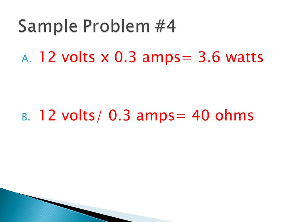 Sample Problem #4 12 volts x 0.3 amps= 3.6 watts