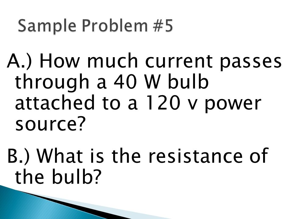 Sample Problem #5 A.) How much current passes through a 40 W bulb attached to a 120 v power source.