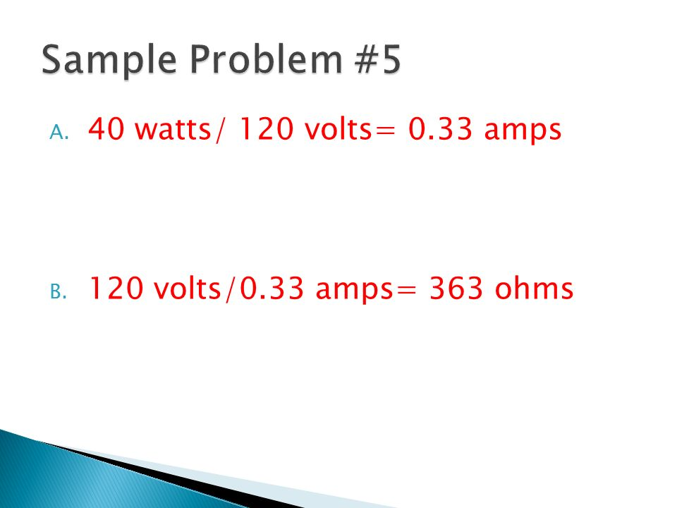 Sample Problem #5 40 watts/ 120 volts= 0.33 amps