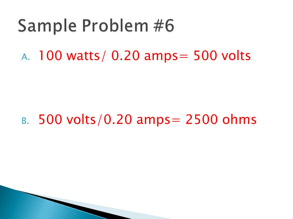 Sample Problem #6 100 watts/ 0.20 amps= 500 volts