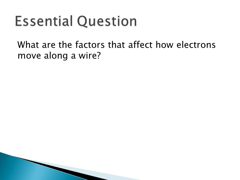 Essential Question What are the factors that affect how electrons move along a wire