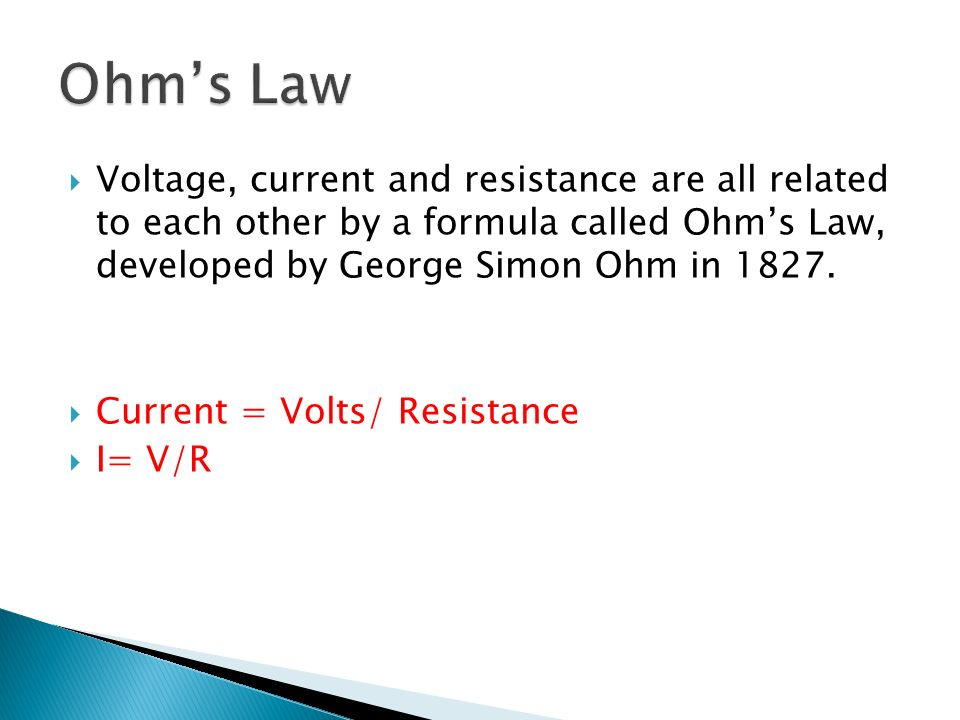 Ohm's Law Voltage, current and resistance are all related to each other by a formula called Ohm's Law, developed by George Simon Ohm in