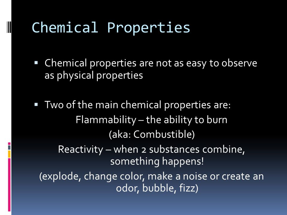 Chemical Properties Chemical properties are not as easy to observe as physical properties. Two of the main chemical properties are: