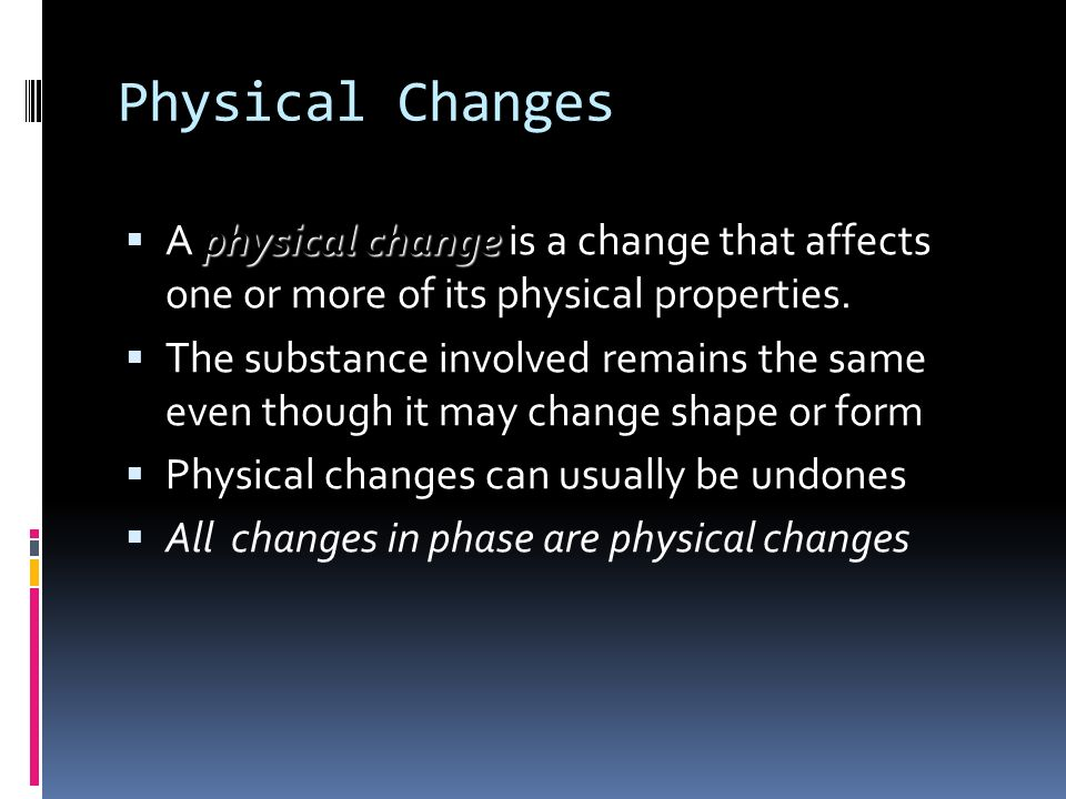 Physical Changes A physical change is a change that affects one or more of its physical properties.