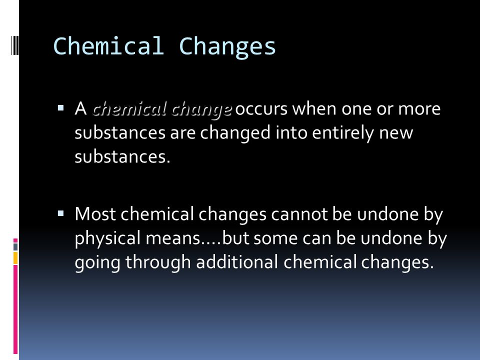 Chemical Changes A chemical change occurs when one or more substances are changed into entirely new substances.