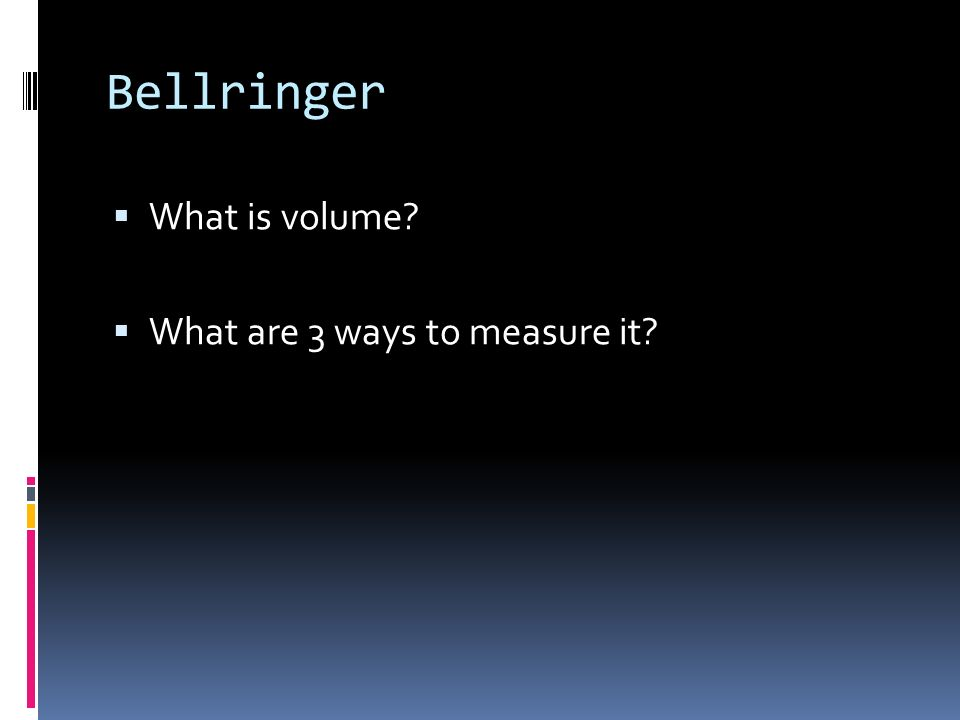 Bellringer What is volume What are 3 ways to measure it