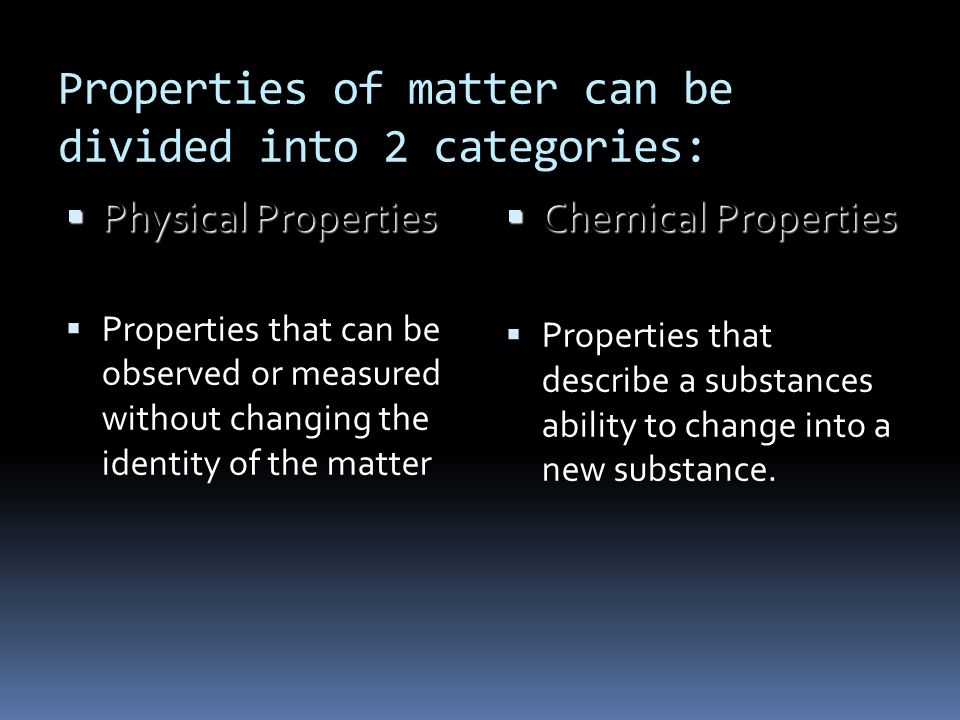 Properties of matter can be divided into 2 categories: