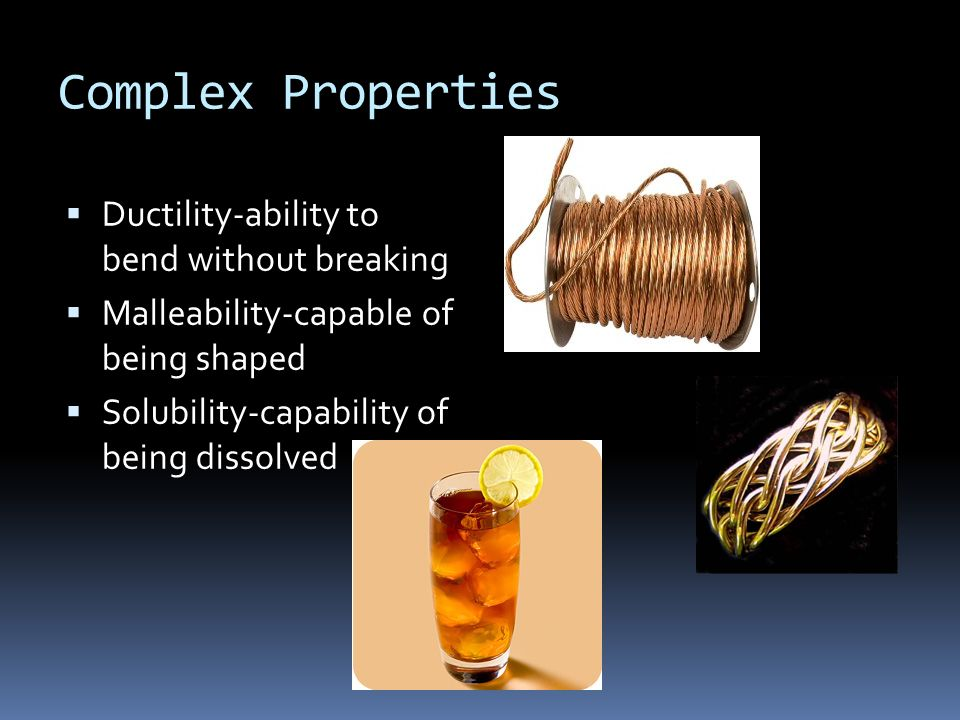 Complex Properties Ductility-ability to bend without breaking