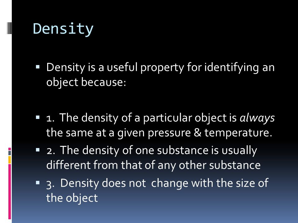 Density Density is a useful property for identifying an object because: