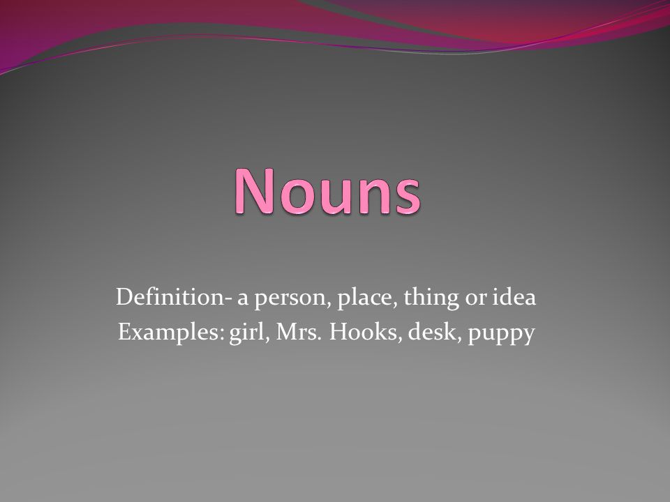 Nouns Definition- a person, place, thing or idea