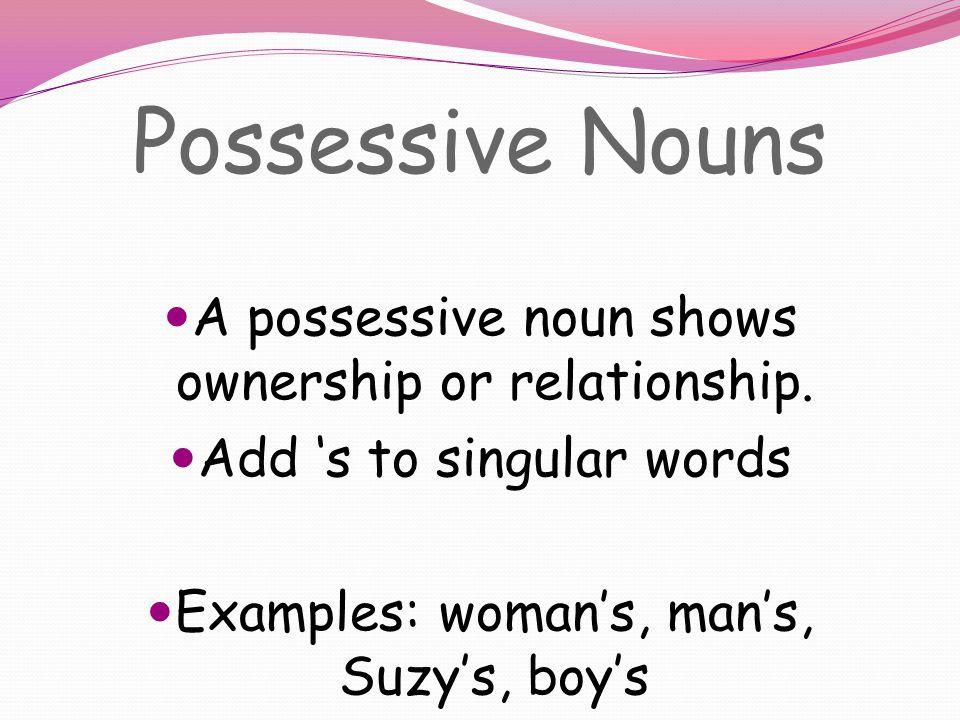 Possessive Nouns A possessive noun shows ownership or relationship.