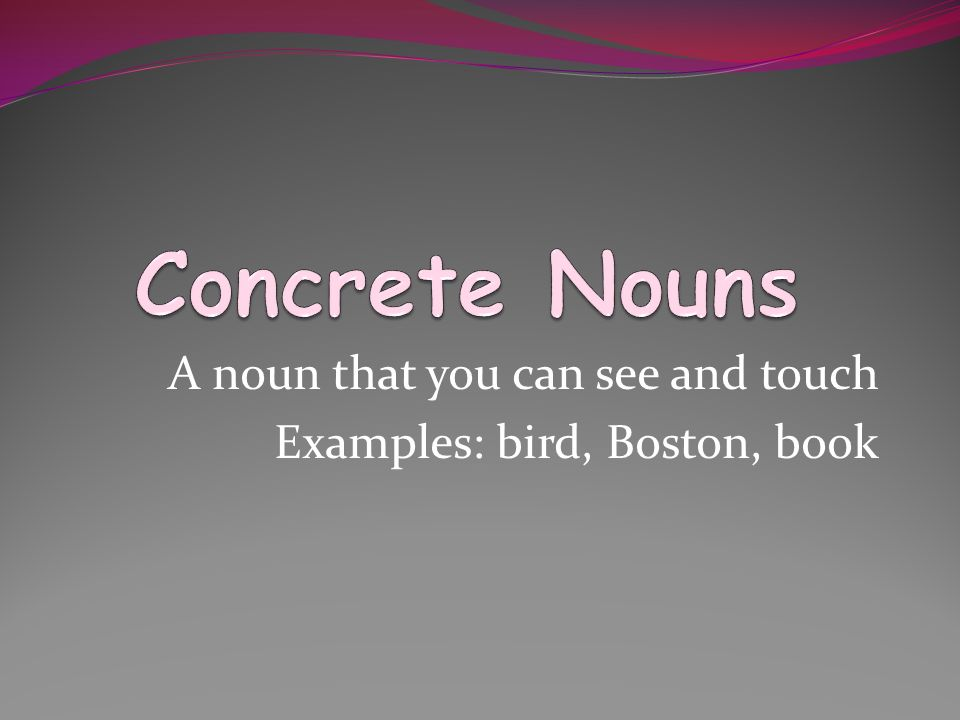 A noun that you can see and touch Examples: bird, Boston, book