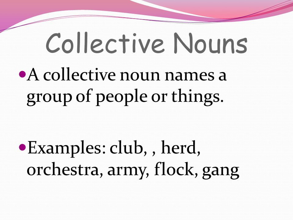Collective Nouns A collective noun names a group of people or things.