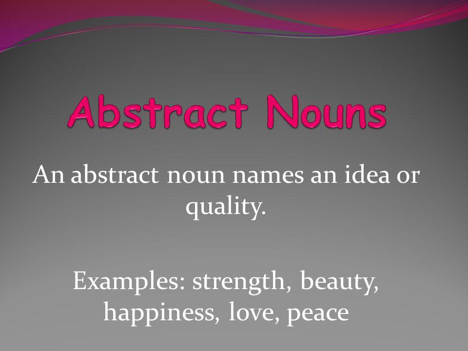 Abstract Nouns An abstract noun names an idea or quality.
