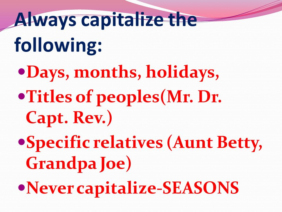 Always capitalize the following: