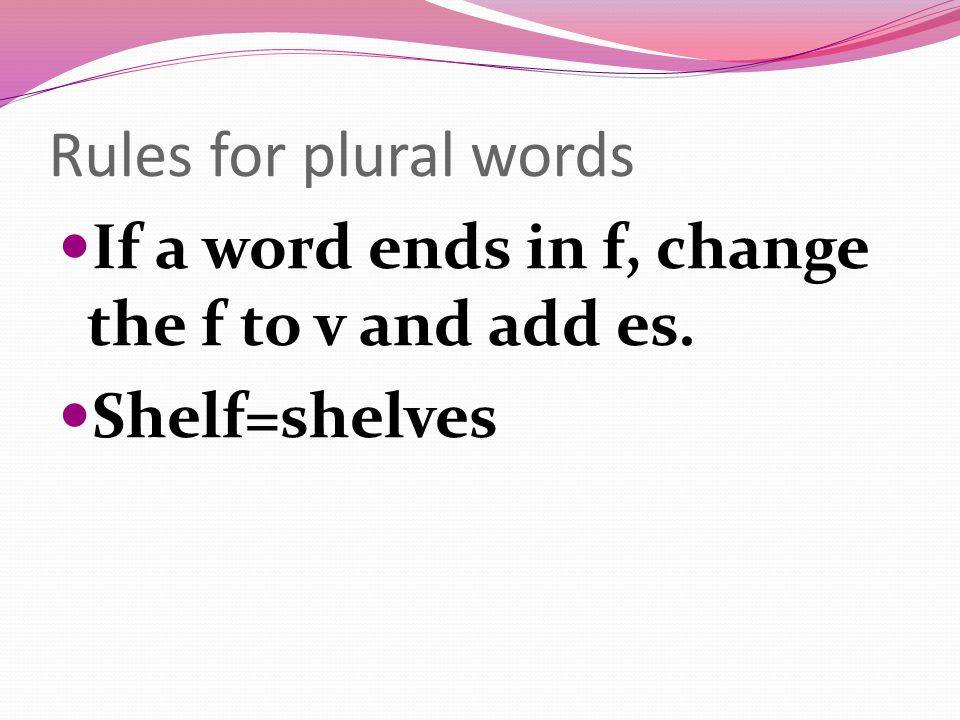 Rules for plural words If a word ends in f, change the f to v and add es. Shelf=shelves