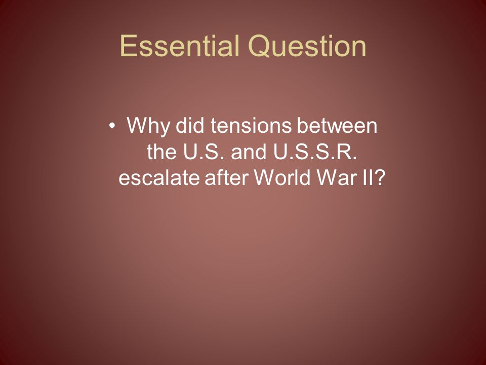 Essential Question Why did tensions between the U.S. and U.S.S.R. escalate after World War II