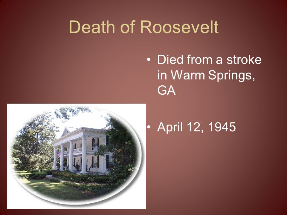 Death of Roosevelt Died from a stroke in Warm Springs, GA