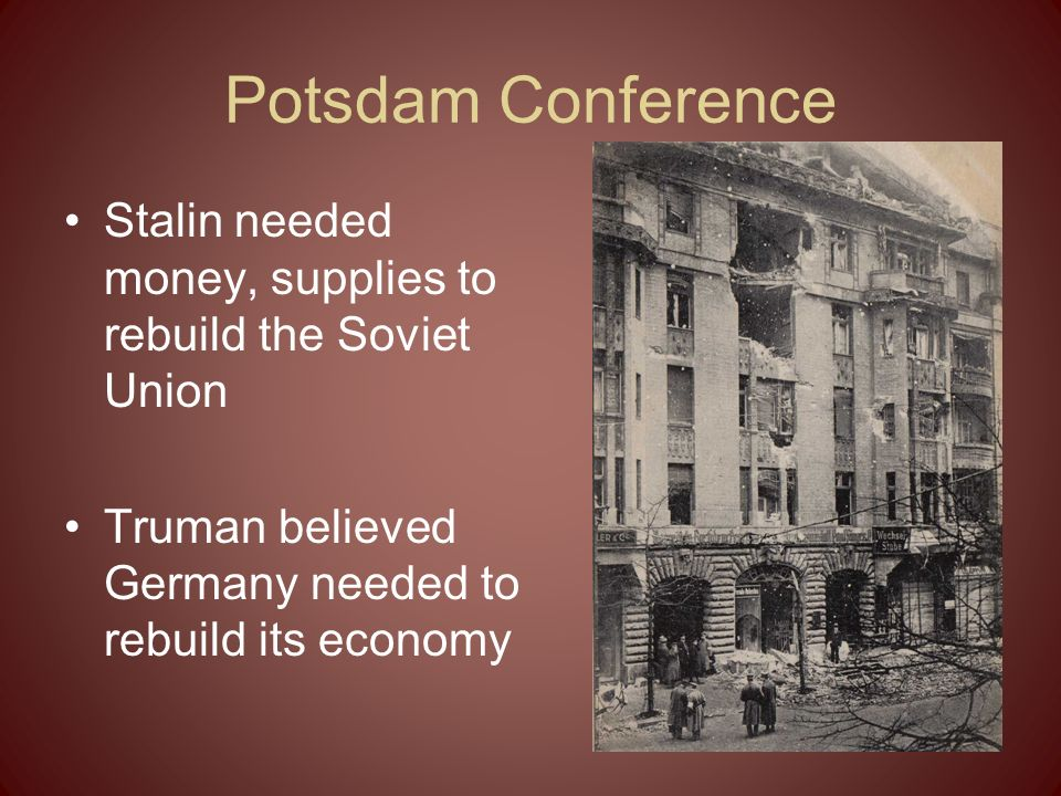 Potsdam Conference Stalin needed money, supplies to rebuild the Soviet Union.