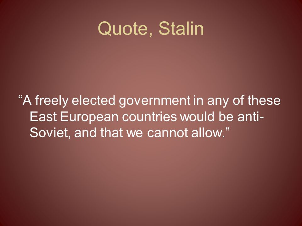 Quote, Stalin A freely elected government in any of these East European countries would be anti-Soviet, and that we cannot allow.