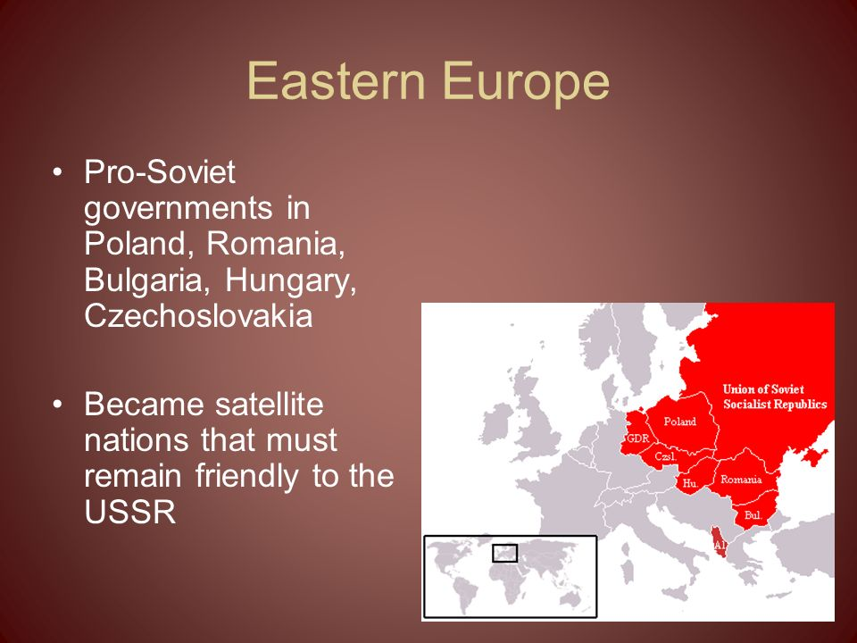 Eastern Europe Pro-Soviet governments in Poland, Romania, Bulgaria, Hungary, Czechoslovakia.