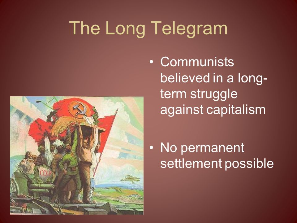 The Long Telegram Communists believed in a long-term struggle against capitalism.