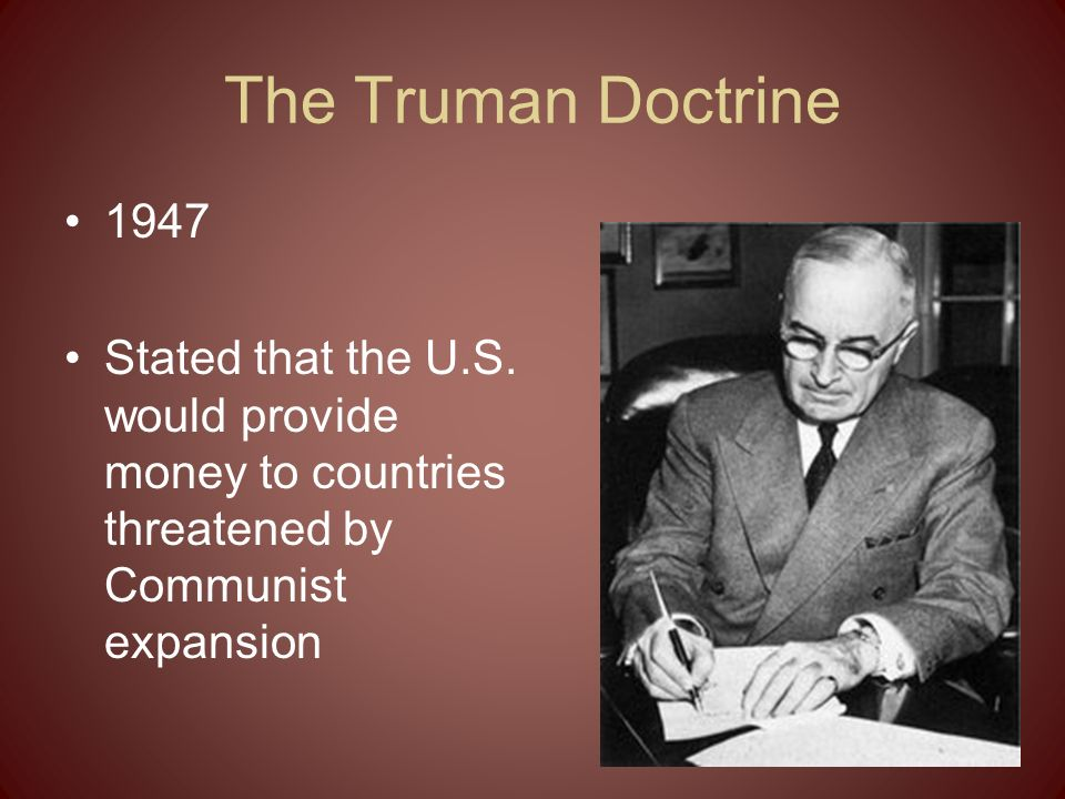 The Truman Doctrine 1947. Stated that the U.S.