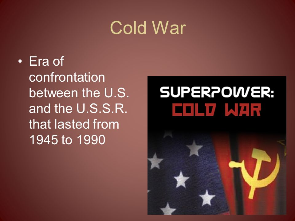 Cold War Era of confrontation between the U.S. and the U.S.S.R. that lasted from 1945 to 1990