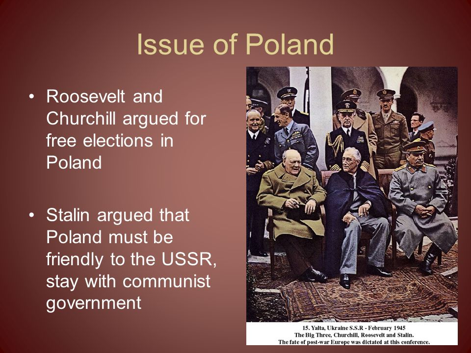 Issue of Poland Roosevelt and Churchill argued for free elections in Poland.