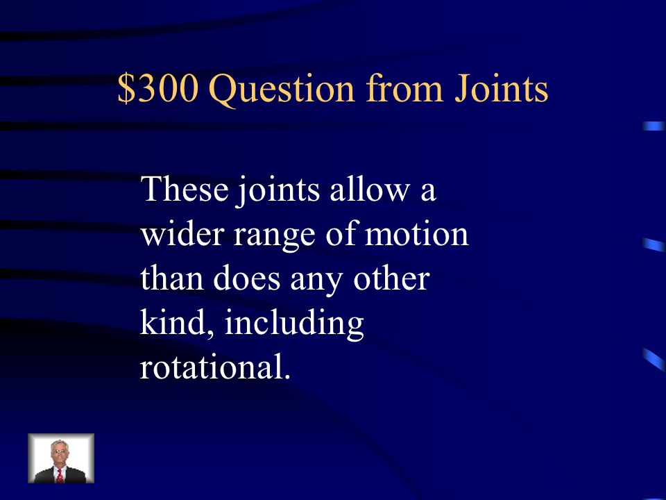 $300 Question from JointsThese joints allow a wider range of motion than does any other kind, including rotational.