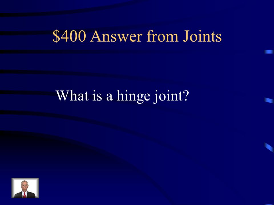 $400 Answer from Joints What is a hinge joint