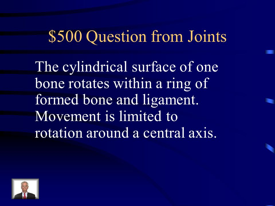 $500 Question from Joints The cylindrical surface of one bone rotates within a ring of formed bone and ligament.