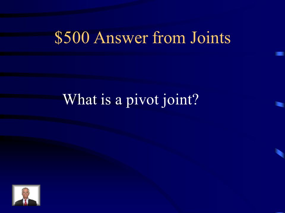 $500 Answer from Joints What is a pivot joint