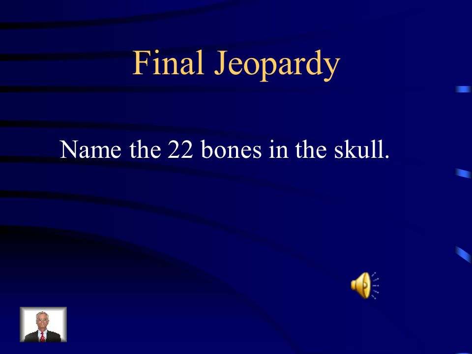 Final Jeopardy Name the 22 bones in the skull.