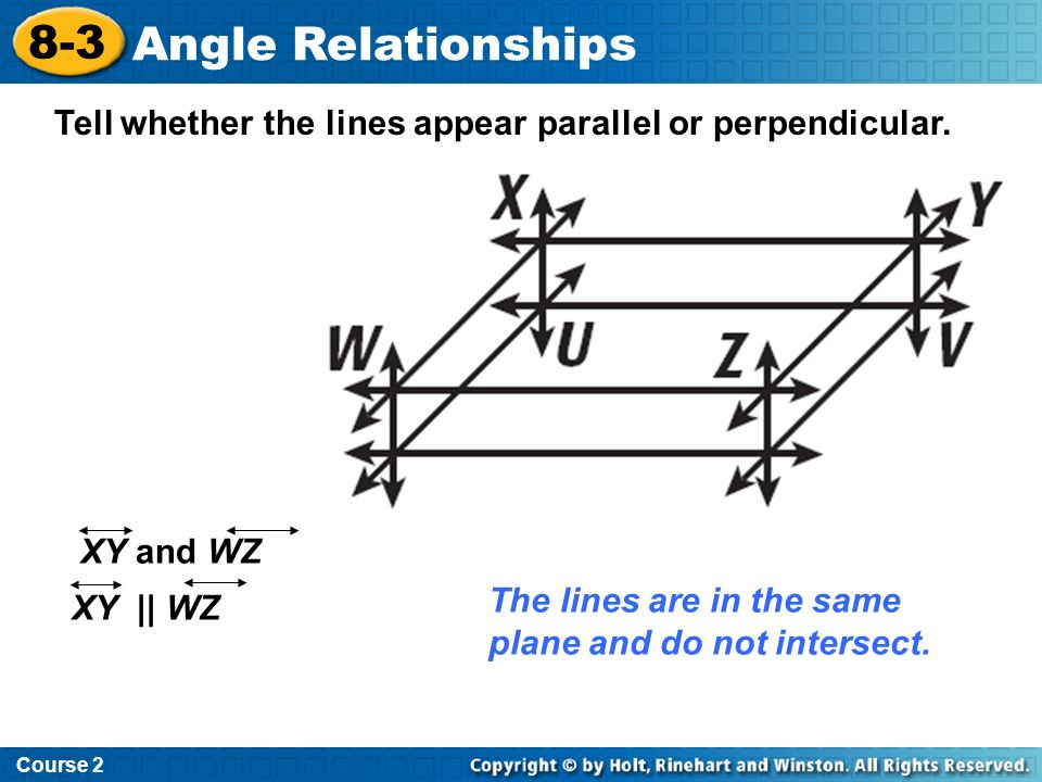 Course 2 8-3. Angle Relationships. Tell whether the lines appear parallel or perpendicular. XY and WZ.