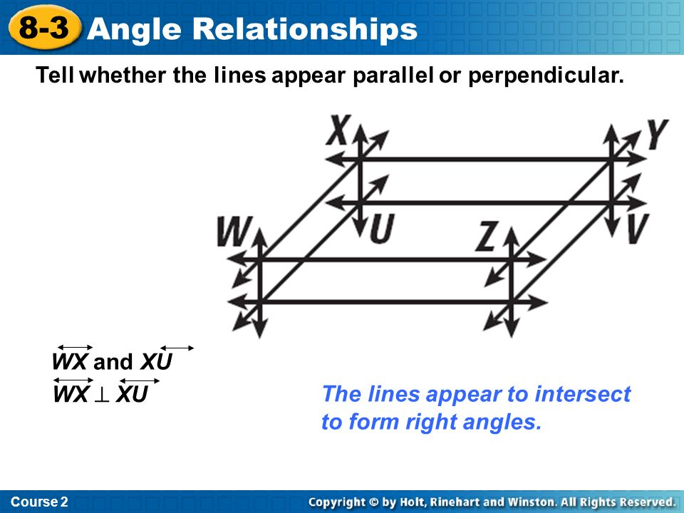 Course 2 8-3. Angle Relationships. Tell whether the lines appear parallel or perpendicular. WX and XU.