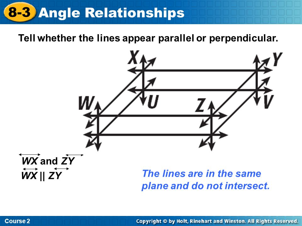 Course 2 8-3. Angle Relationships. Tell whether the lines appear parallel or perpendicular. WX and ZY.