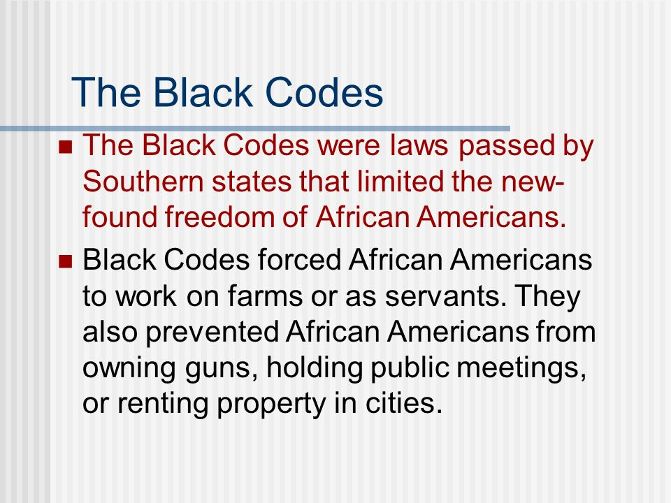 The Black Codes The Black Codes were laws passed by Southern states that limited the new-found freedom of African Americans.