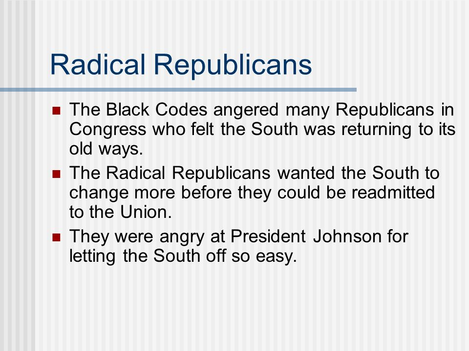 Radical Republicans The Black Codes angered many Republicans in Congress who felt the South was returning to its old ways.