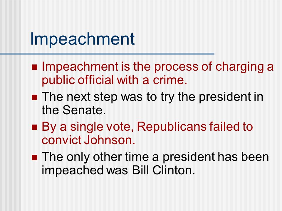Impeachment Impeachment is the process of charging a public official with a crime. The next step was to try the president in the Senate.