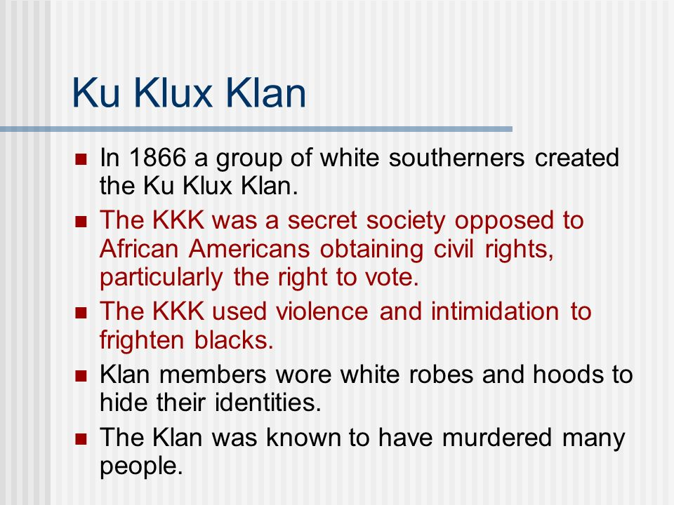 Ku Klux Klan In 1866 a group of white southerners created the Ku Klux Klan.