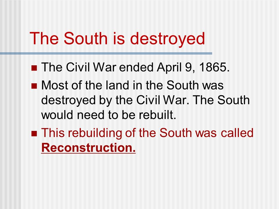 The South is destroyed The Civil War ended April 9, 1865.