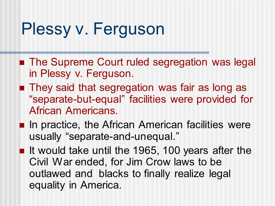 Plessy v. Ferguson The Supreme Court ruled segregation was legal in Plessy v. Ferguson.