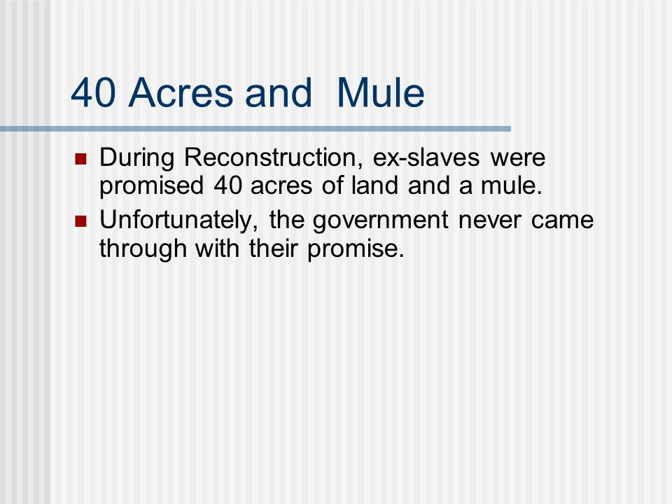 40 Acres and Mule During Reconstruction, ex-slaves were promised 40 acres of land and a mule.