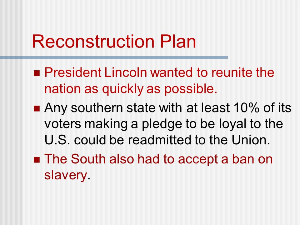 Reconstruction Plan President Lincoln wanted to reunite the nation as quickly as possible.