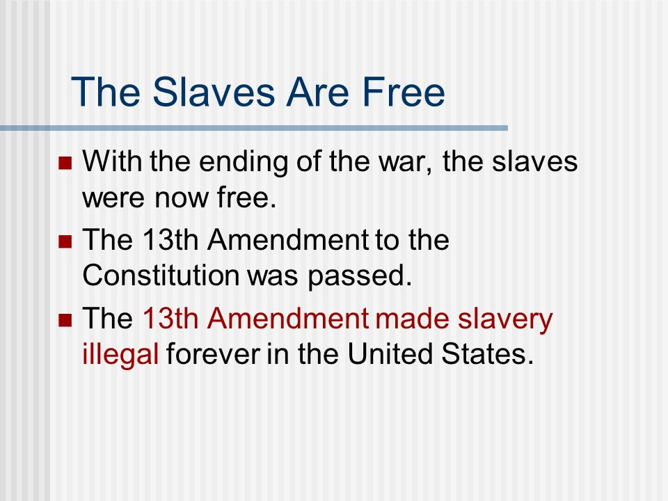 The Slaves Are Free With the ending of the war, the slaves were now free. The 13th Amendment to the Constitution was passed.